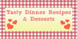 Tasty Dinner Recipes and Desserts